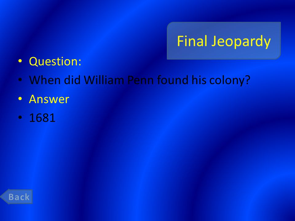 Final Jeopardy Question: When did William Penn found his colony Answer 1681