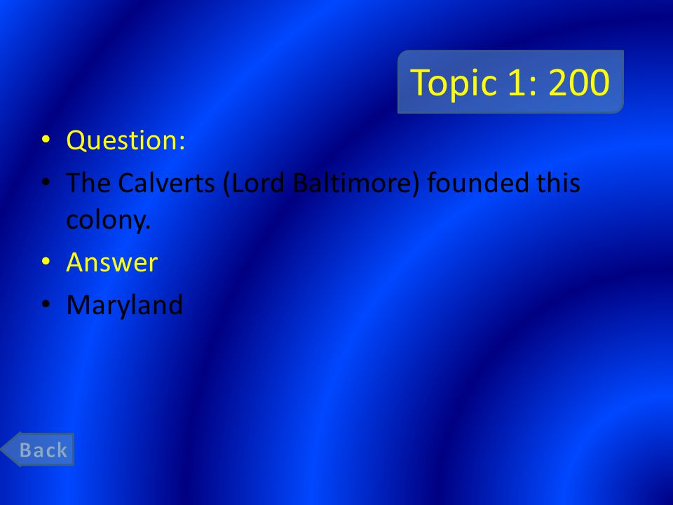 Topic 1: 200 Question: The Calverts (Lord Baltimore) founded this colony. Answer Maryland