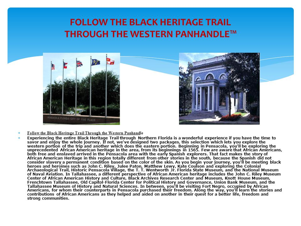 FOLLOW THE BLACK HERITAGE TRAIL THROUGH THE WESTERN PANHANDLE™  Follow the Black Heritage Trail Through the Western Panhandle  Experiencing the entire Black Heritage Trail through Northern Florida is a wonderful experience if you have the time to savor and enjoy the whole journey.