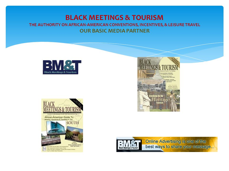 BLACK MEETINGS & TOURISM THE AUTHORITY ON AFRICAN-AMERICAN CONVENTIONS, INCENTIVES, & LEISURE TRAVEL OUR BASIC MEDIA PARTNER