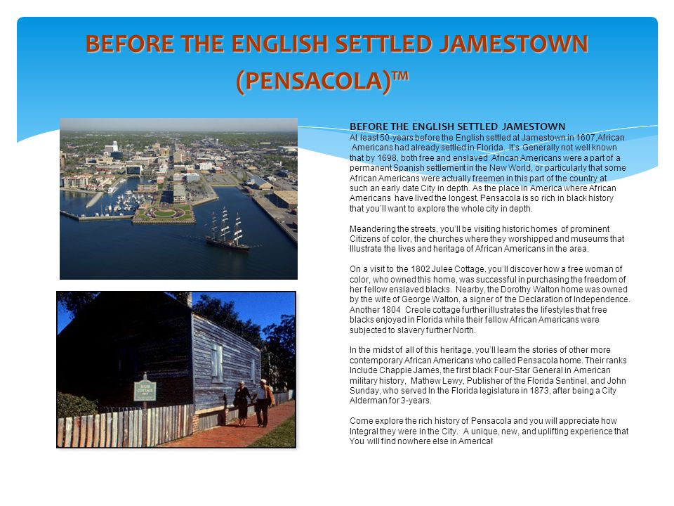 BEFORE THE ENGLISH SETTLED JAMESTOWN (PENSACOLA)™ BEFORE THE ENGLISH SETTLED JAMESTOWN At least 50-years before the English settled at Jamestown in 1607,African Americans had already settled in Florida.