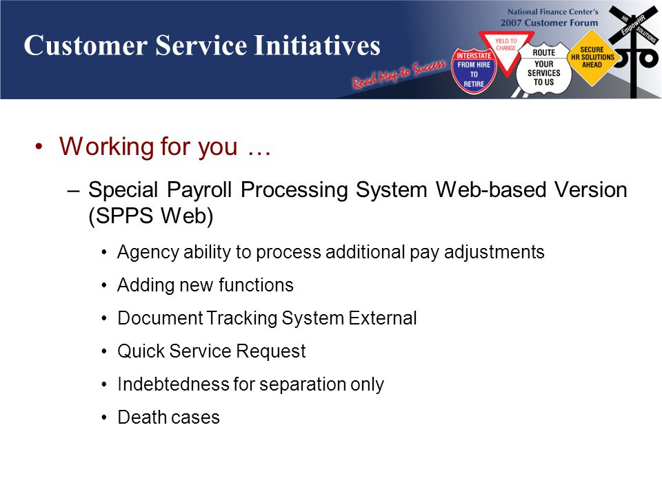 Customer Service Initiatives Working for you … –Special Payroll Processing System Web-based Version (SPPS Web) Agency ability to process additional pay adjustments Adding new functions Document Tracking System External Quick Service Request Indebtedness for separation only Death cases