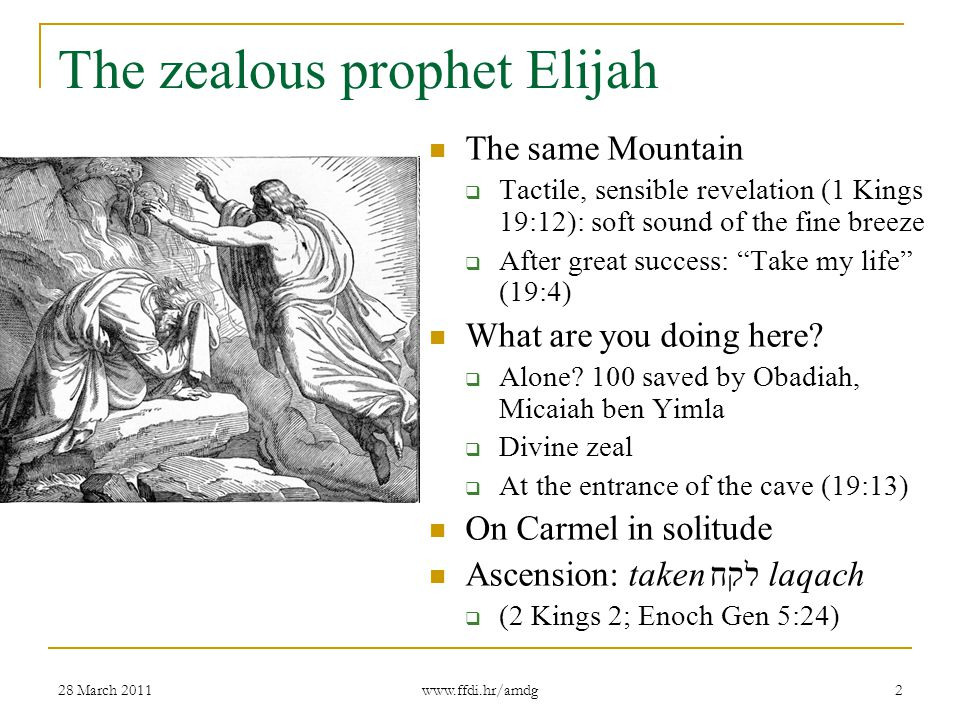 28 March 2011 www.ffdi.hr/amdg 2 The zealous prophet Elijah The same Mountain  Tactile, sensible revelation (1 Kings 19:12): soft sound of the fine breeze  After great success: Take my life (19:4) What are you doing here.