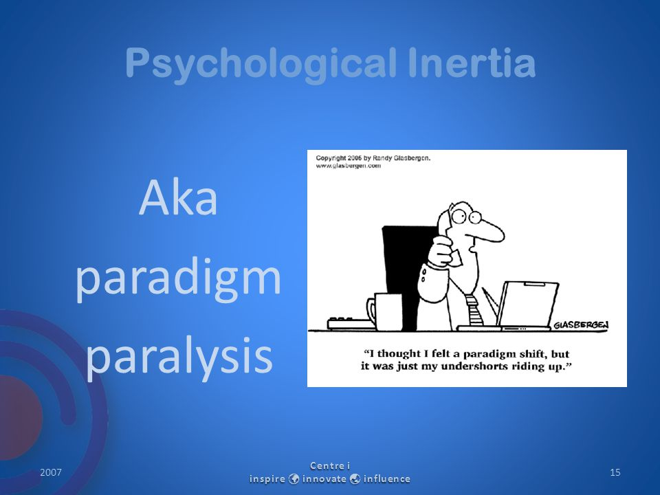 Psychological Inertia Aka paradigm paralysis 2007 Centre i inspire innovate  influence 15