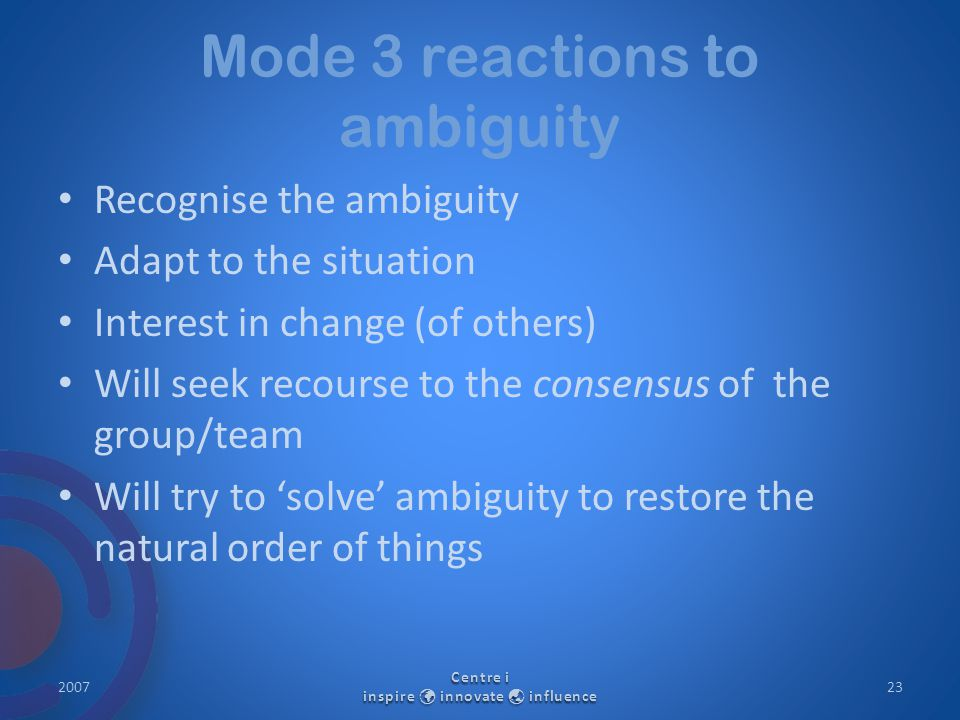 Mode 3 reactions to ambiguity Recognise the ambiguity Adapt to the situation Interest in change (of others) Will seek recourse to the consensus of the group/team Will try to 'solve' ambiguity to restore the natural order of things 2007 Centre i inspire innovate  influence 23