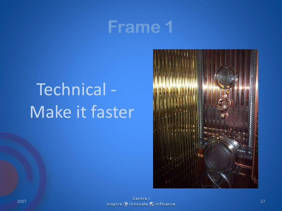 Frame 1 Technical - Make it faster 2007 Centre i inspire innovate  influence 27