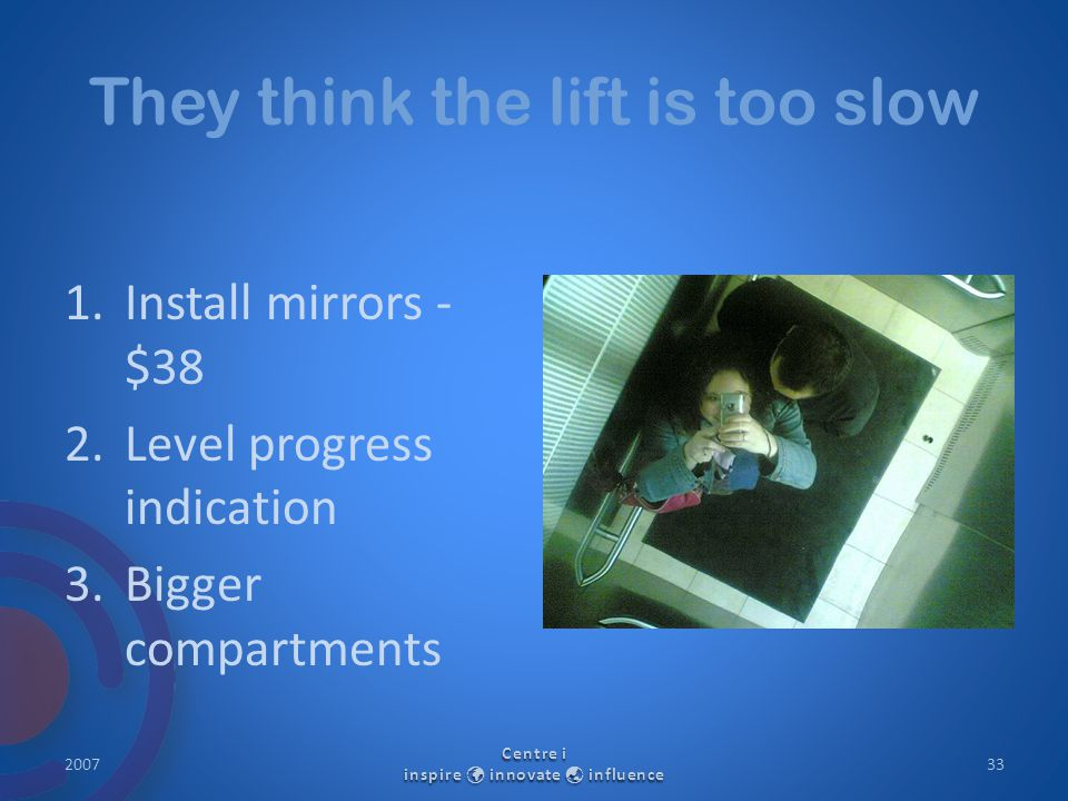 They think the lift is too slow 1.Install mirrors - $38 2.Level progress indication 3.Bigger compartments 2007 Centre i inspire innovate  influence 33