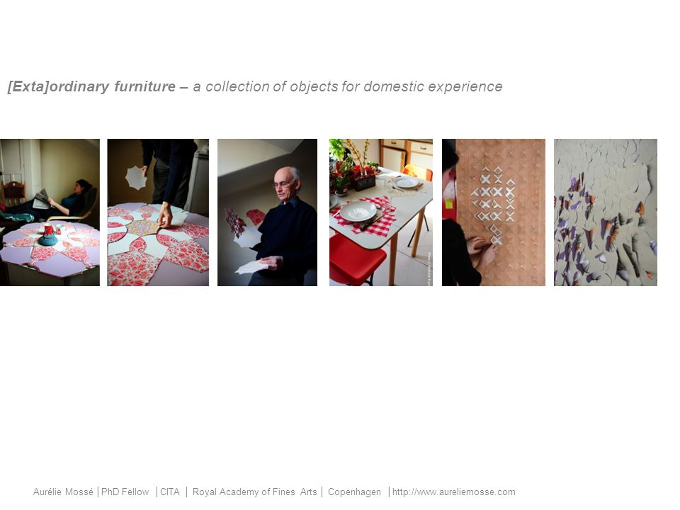 [Exta]ordinary furniture – a collection of objects for domestic experience Aurélie Mossé │PhD Fellow │CITA │ Royal Academy of Fines Arts │ Copenhagen │http://www.aureliemosse.com