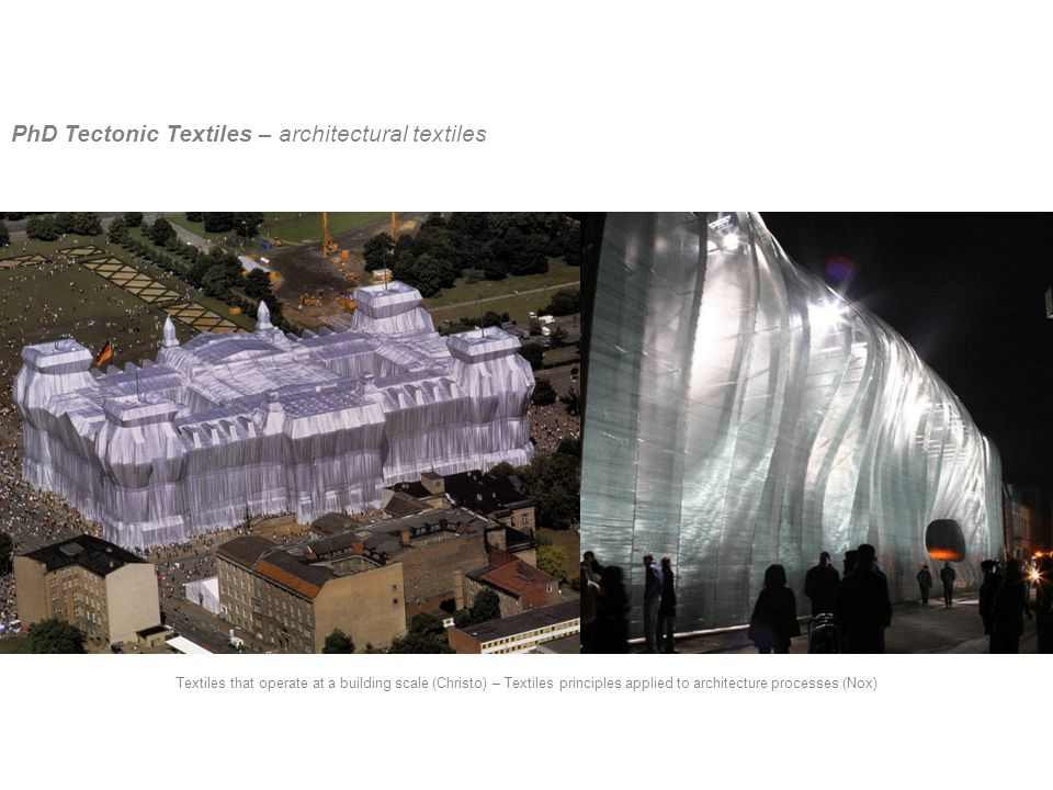 PhD Tectonic Textiles – architectural textiles Textiles that operate at a building scale (Christo) – Textiles principles applied to architecture processes (Nox)