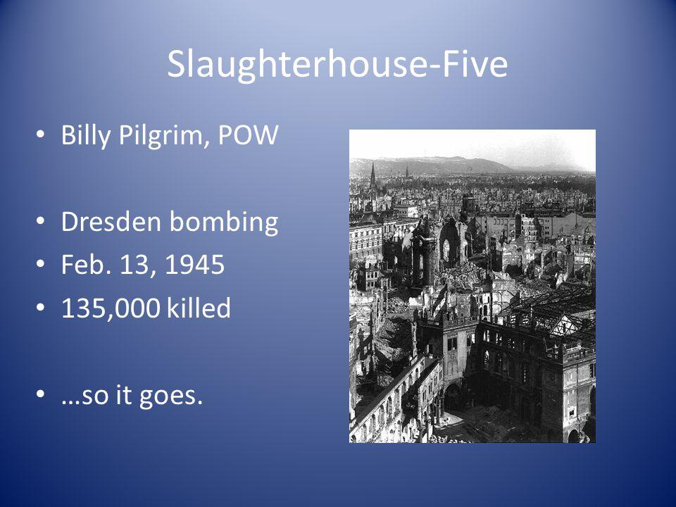 Slaughterhouse-Five Billy Pilgrim, POW Dresden bombing Feb. 13, 1945 135,000 killed …so it goes.