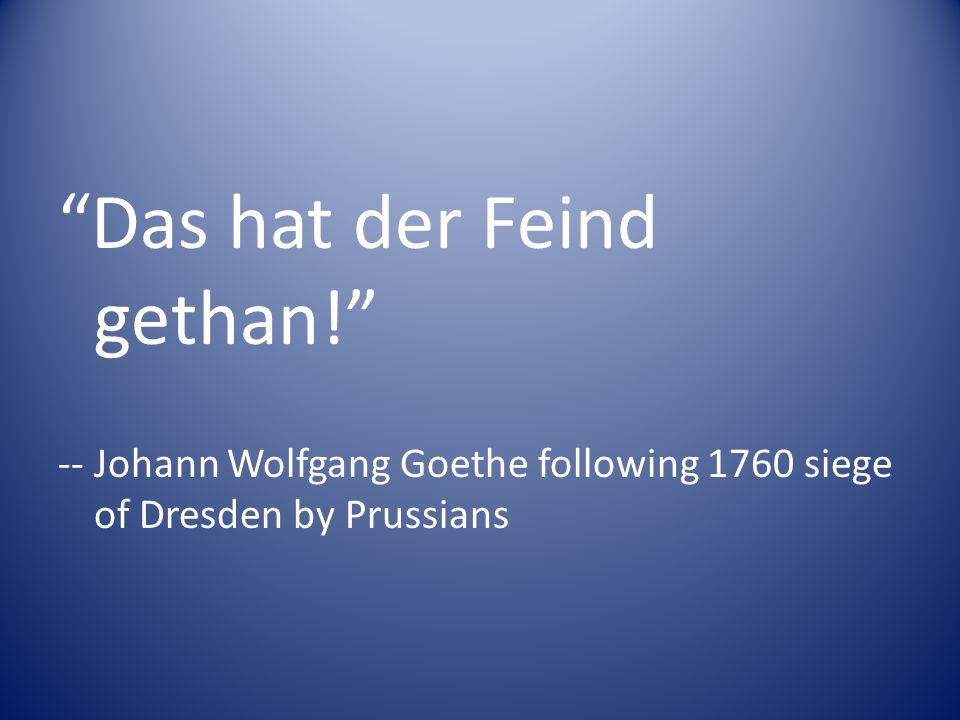 Das hat der Feind gethan! -- Johann Wolfgang Goethe following 1760 siege of Dresden by Prussians