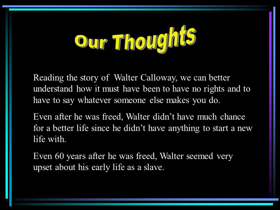 Reading the story of Walter Calloway, we can better understand how it must have been to have no rights and to have to say whatever someone else makes