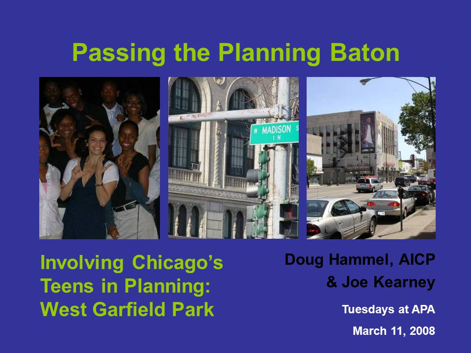Doug Hammel, AICP & Joe Kearney Tuesdays at APA March 11, 2008 Passing the Planning Baton Involving Chicago's Teens in Planning: West Garfield Park