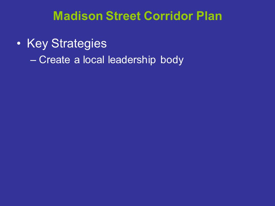 Madison Street Corridor Plan Key Strategies –Create a local leadership body