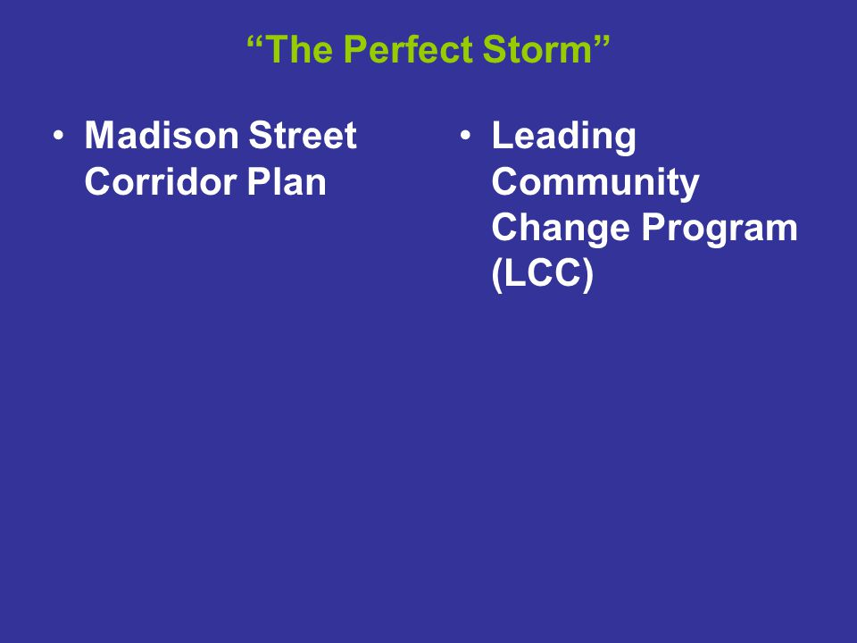 The Perfect Storm Madison Street Corridor Plan Leading Community Change Program (LCC)