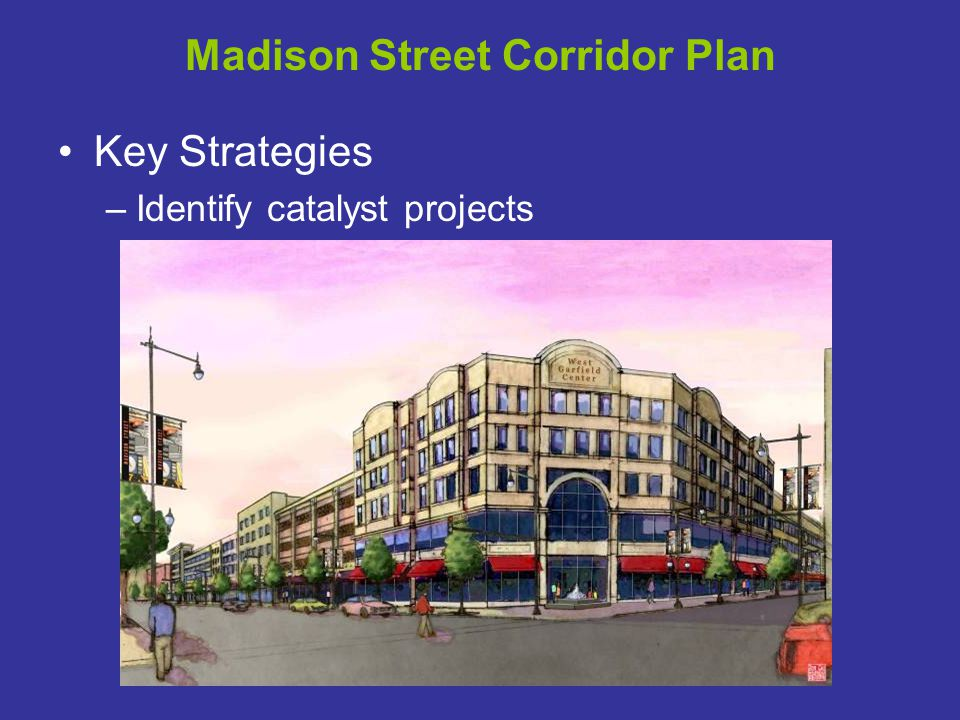Madison Street Corridor Plan Key Strategies –Identify catalyst projects