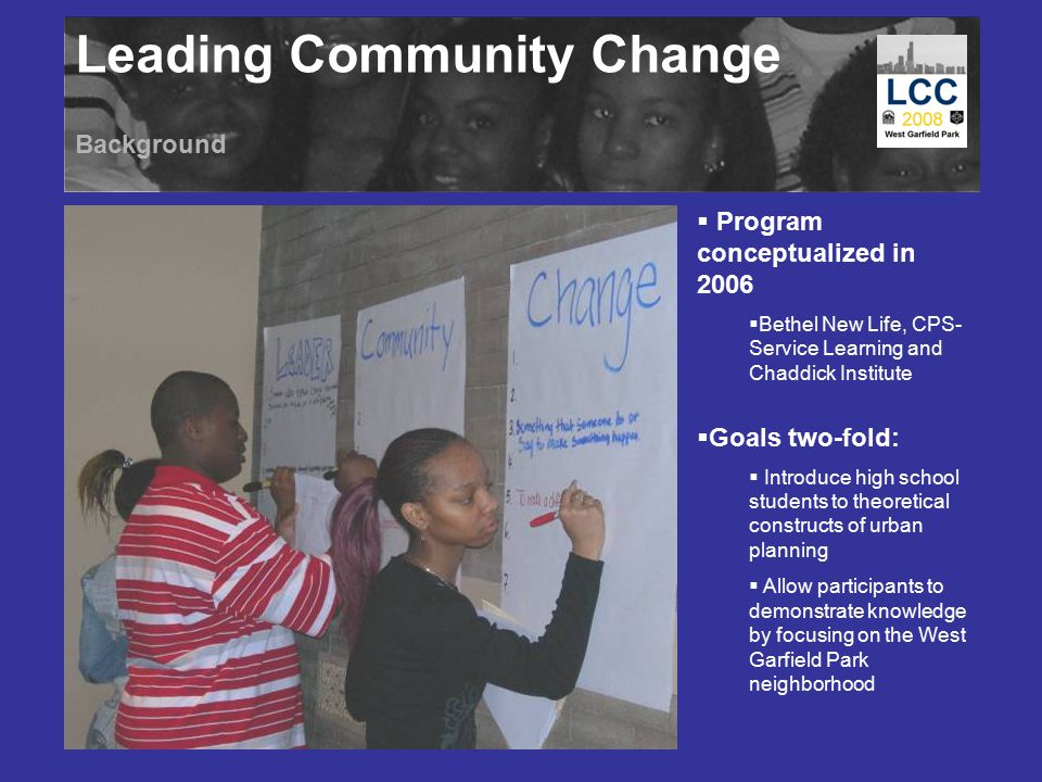 Leading Community Change Background  Program conceptualized in 2006  Bethel New Life, CPS- Service Learning and Chaddick Institute  Goals two-fold:  Introduce high school students to theoretical constructs of urban planning  Allow participants to demonstrate knowledge by focusing on the West Garfield Park neighborhood