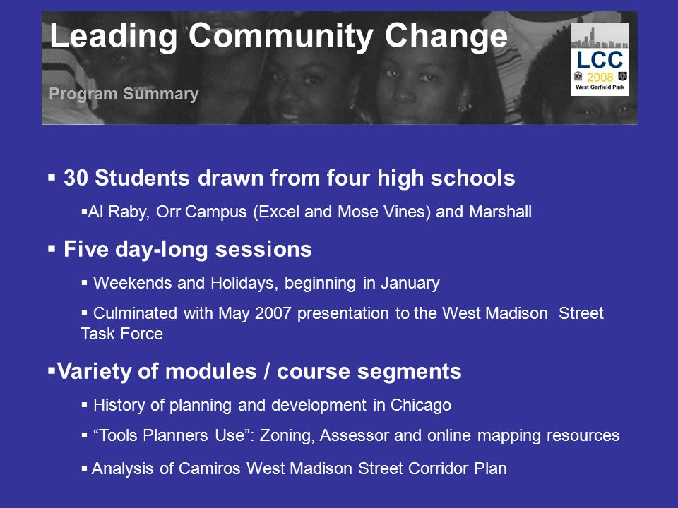 Leading Community Change Program Summary  30 Students drawn from four high schools  Al Raby, Orr Campus (Excel and Mose Vines) and Marshall  Five d