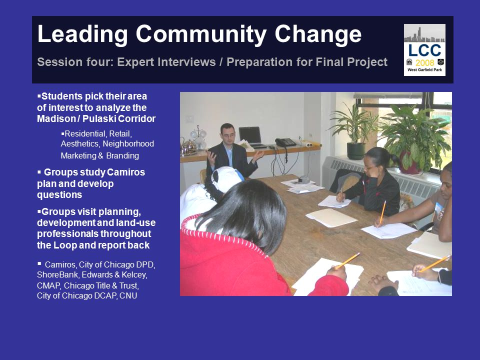 Leading Community Change Session four: Expert Interviews / Preparation for Final Project  Students pick their area of interest to analyze the Madison / Pulaski Corridor  Residential, Retail, Aesthetics, Neighborhood Marketing & Branding  Groups study Camiros plan and develop questions  Groups visit planning, development and land-use professionals throughout the Loop and report back  Camiros, City of Chicago DPD, ShoreBank, Edwards & Kelcey, CMAP, Chicago Title & Trust, City of Chicago DCAP, CNU