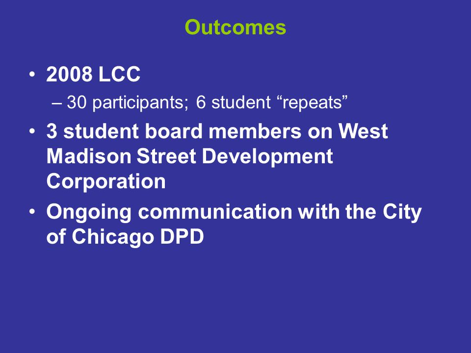 """Outcomes 2008 LCC –30 participants; 6 student """"repeats"""" 3 student board members on West Madison Street Development Corporation Ongoing communication w"""