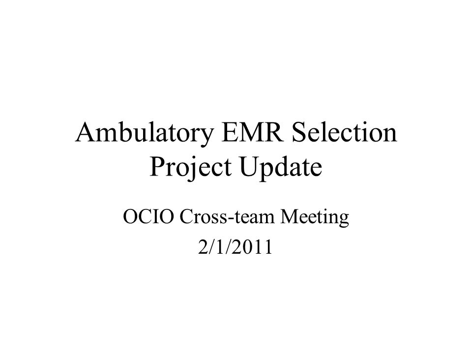Ambulatory EMR Selection Project Update OCIO Cross-team Meeting 2/1/2011