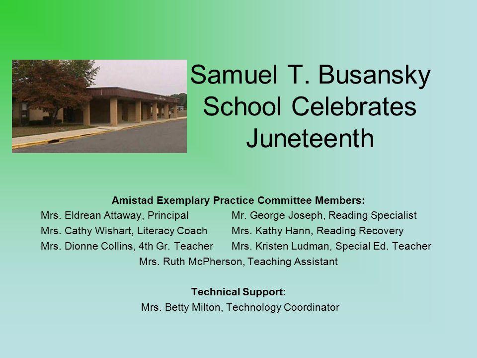 Samuel T. Busansky School Celebrates Juneteenth Amistad Exemplary Practice Committee Members: Mrs. Eldrean Attaway, PrincipalMr. George Joseph, Readin
