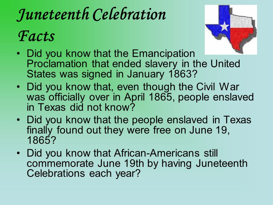 Juneteenth Celebration Facts Did you know that the Emancipation Proclamation that ended slavery in the United States was signed in January 1863.