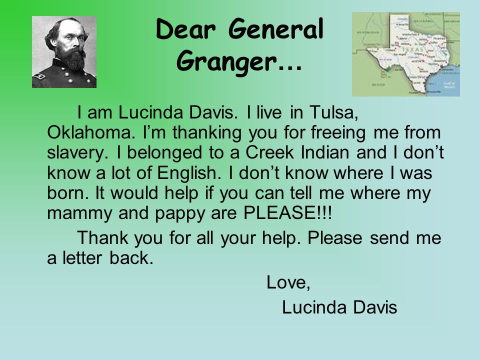 Dear General Granger… I am Lucinda Davis. I live in Tulsa, Oklahoma. I'm thanking you for freeing me from slavery. I belonged to a Creek Indian and I