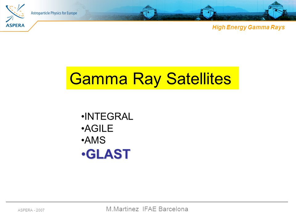 M.Martinez IFAE Barcelona ASPERA - 2007 High Energy Gamma Rays Gamma Ray Satellites INTEGRAL AGILE AMS GLASTGLAST
