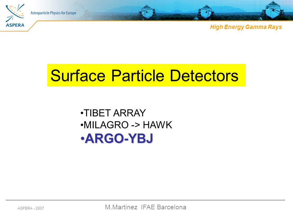 M.Martinez IFAE Barcelona ASPERA - 2007 High Energy Gamma Rays Surface Particle Detectors TIBET ARRAY MILAGRO -> HAWK ARGO-YBJARGO-YBJ