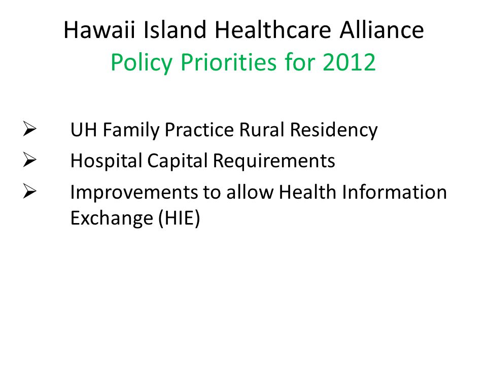 Hawaii Island Healthcare Alliance Policy Priorities for 2012  UH Family Practice Rural Residency  Hospital Capital Requirements  Improvements to allow Health Information Exchange (HIE)