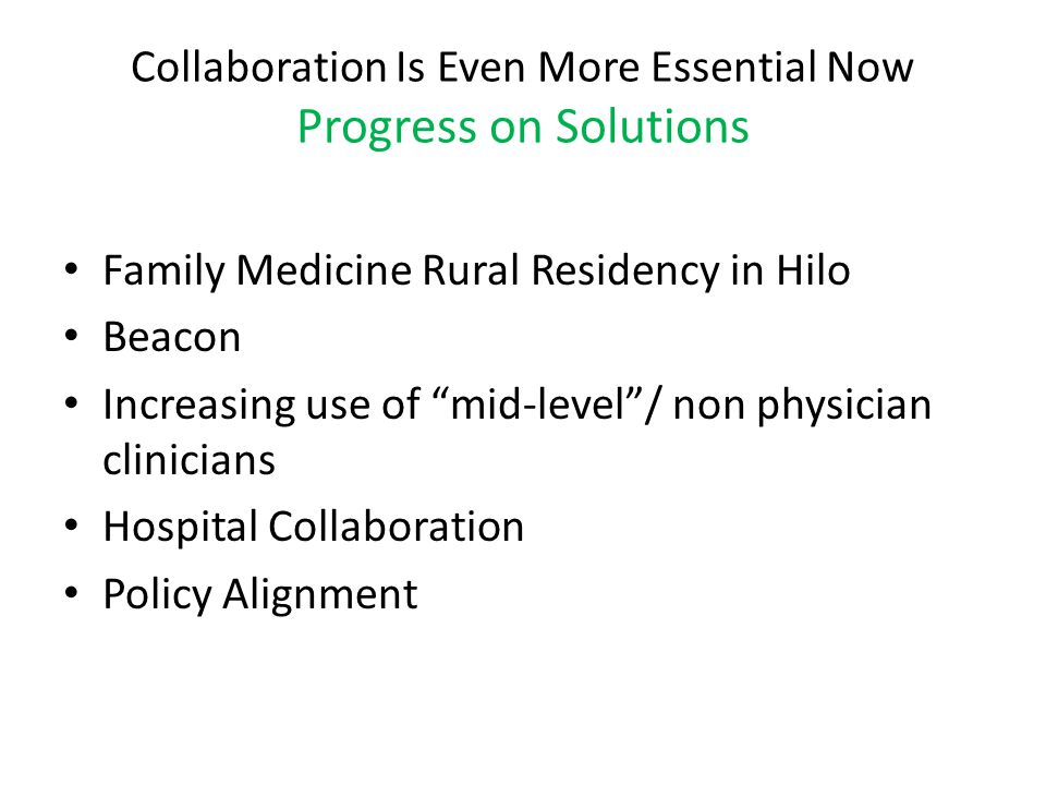 Collaboration Is Even More Essential Now Progress on Solutions Family Medicine Rural Residency in Hilo Beacon Increasing use of mid-level / non physician clinicians Hospital Collaboration Policy Alignment