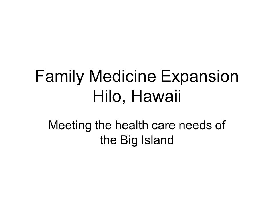 Family Medicine Expansion Hilo, Hawaii Meeting the health care needs of the Big Island