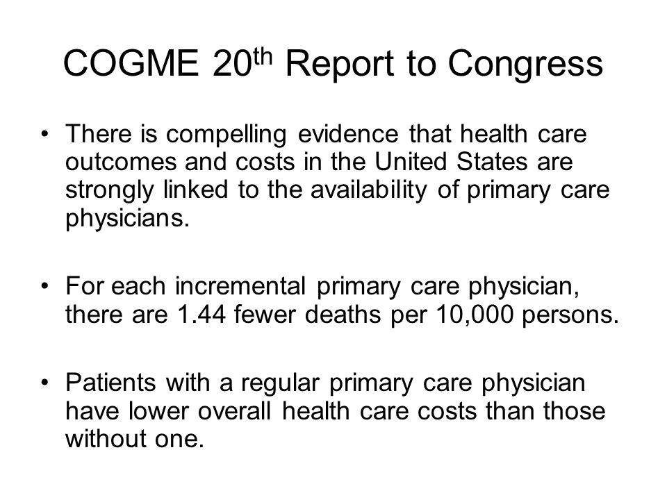 COGME 20 th Report to Congress There is compelling evidence that health care outcomes and costs in the United States are strongly linked to the availability of primary care physicians.