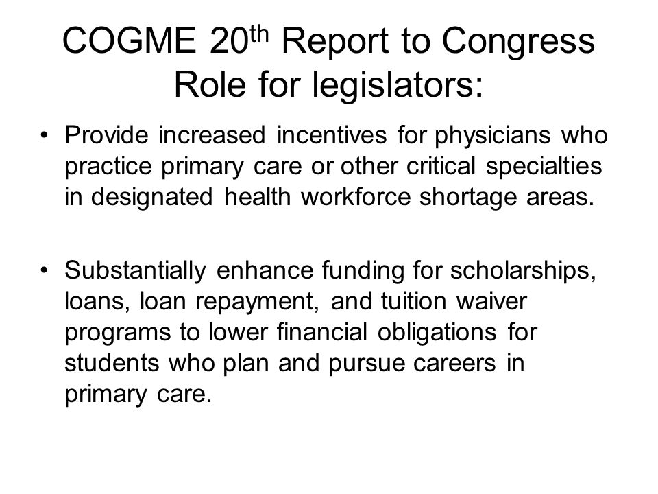 COGME 20 th Report to Congress Role for legislators: Provide increased incentives for physicians who practice primary care or other critical specialties in designated health workforce shortage areas.