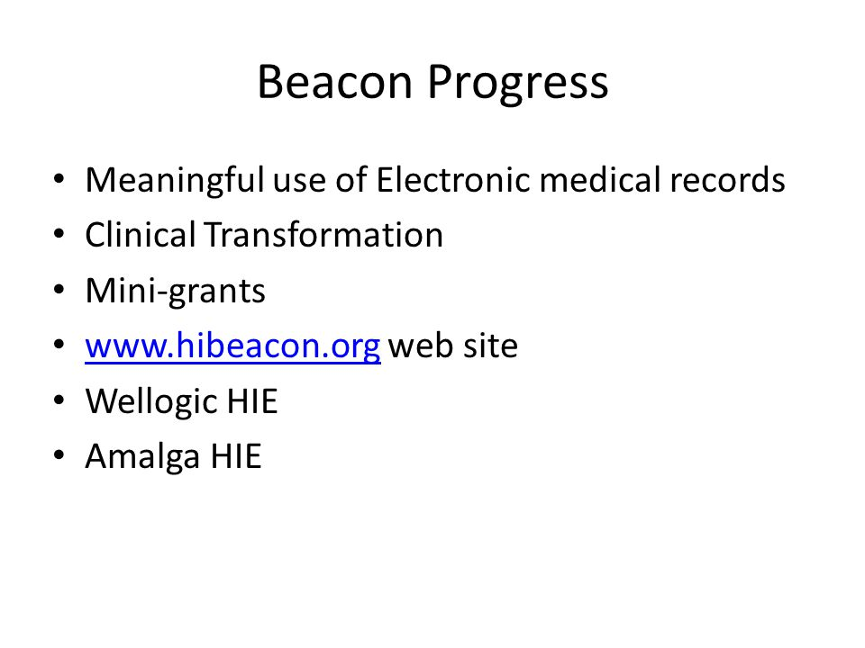 Beacon Progress Meaningful use of Electronic medical records Clinical Transformation Mini-grants www.hibeacon.org web site www.hibeacon.org Wellogic HIE Amalga HIE