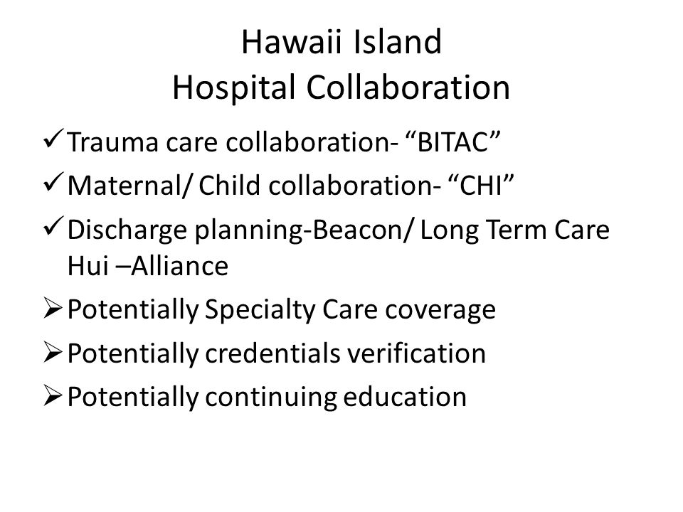 Hawaii Island Hospital Collaboration Trauma care collaboration- BITAC Maternal/ Child collaboration- CHI Discharge planning-Beacon/ Long Term Care Hui –Alliance  Potentially Specialty Care coverage  Potentially credentials verification  Potentially continuing education