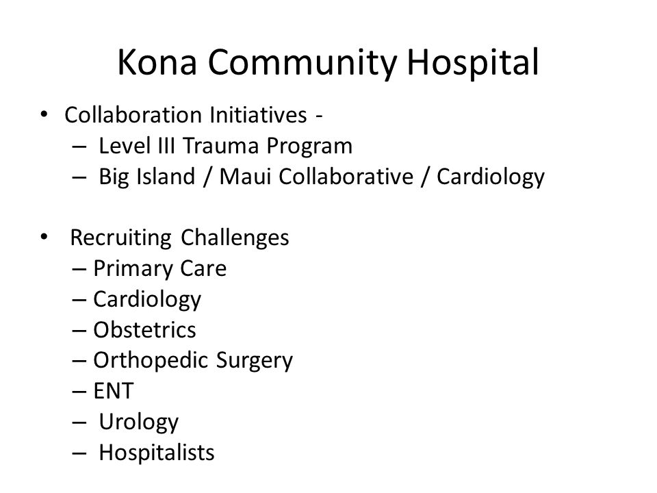 Kona Community Hospital Collaboration Initiatives - – Level III Trauma Program – Big Island / Maui Collaborative / Cardiology Recruiting Challenges – Primary Care – Cardiology – Obstetrics – Orthopedic Surgery – ENT – Urology – Hospitalists