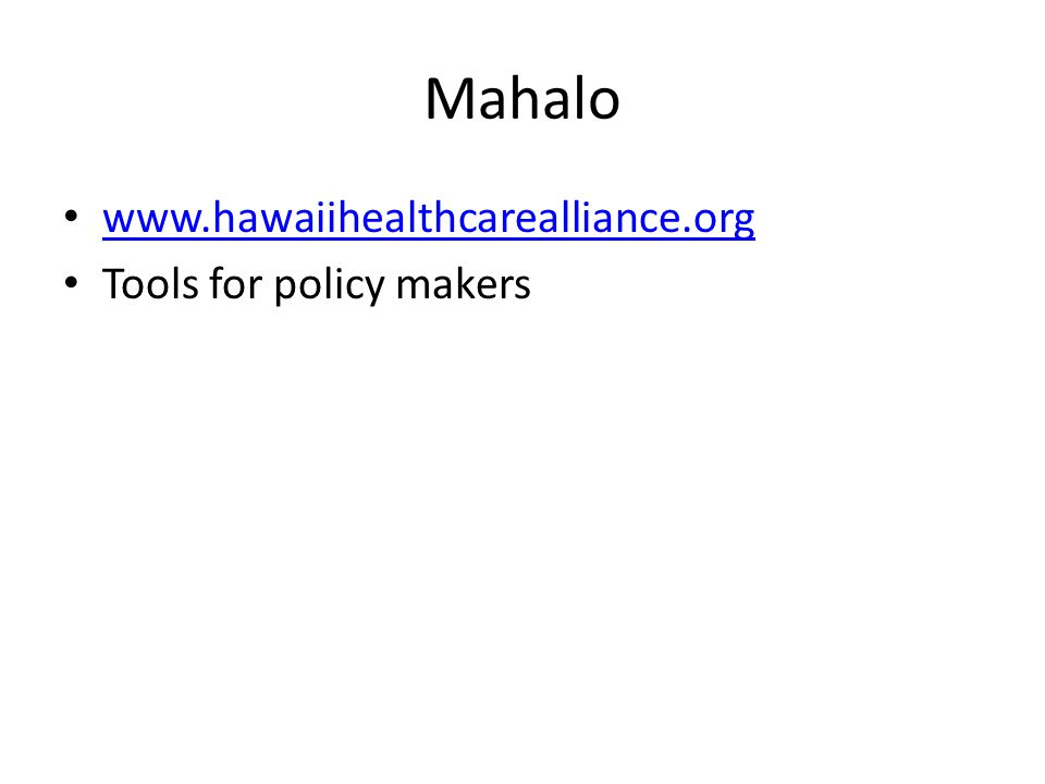 Mahalo www.hawaiihealthcarealliance.org Tools for policy makers