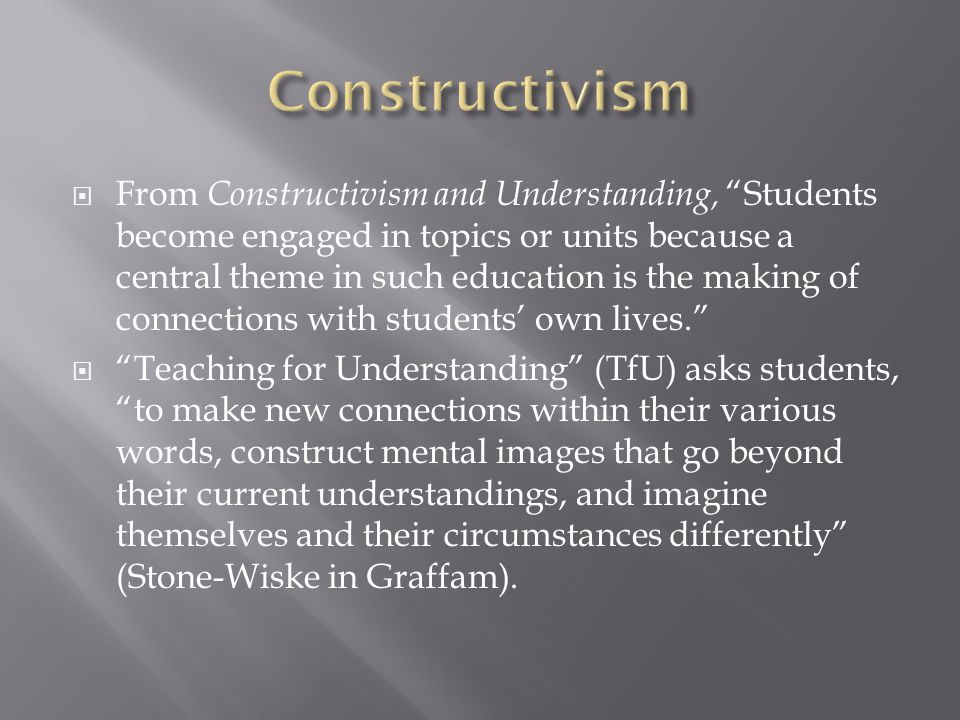  From Constructivism and Understanding, Students become engaged in topics or units because a central theme in such education is the making of connections with students' own lives.  Teaching for Understanding (TfU) asks students, to make new connections within their various words, construct mental images that go beyond their current understandings, and imagine themselves and their circumstances differently (Stone-Wiske in Graffam).