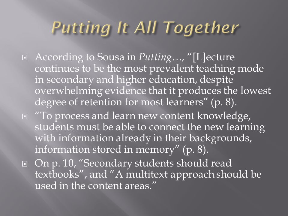  According to Sousa in Putting…, [L]ecture continues to be the most prevalent teaching mode in secondary and higher education, despite overwhelming evidence that it produces the lowest degree of retention for most learners (p.