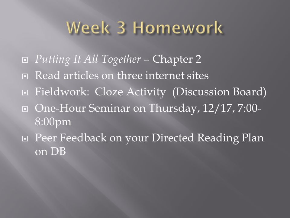  Putting It All Together – Chapter 2  Read articles on three internet sites  Fieldwork: Cloze Activity (Discussion Board)  One-Hour Seminar on Thursday, 12/17, 7:00- 8:00pm  Peer Feedback on your Directed Reading Plan on DB