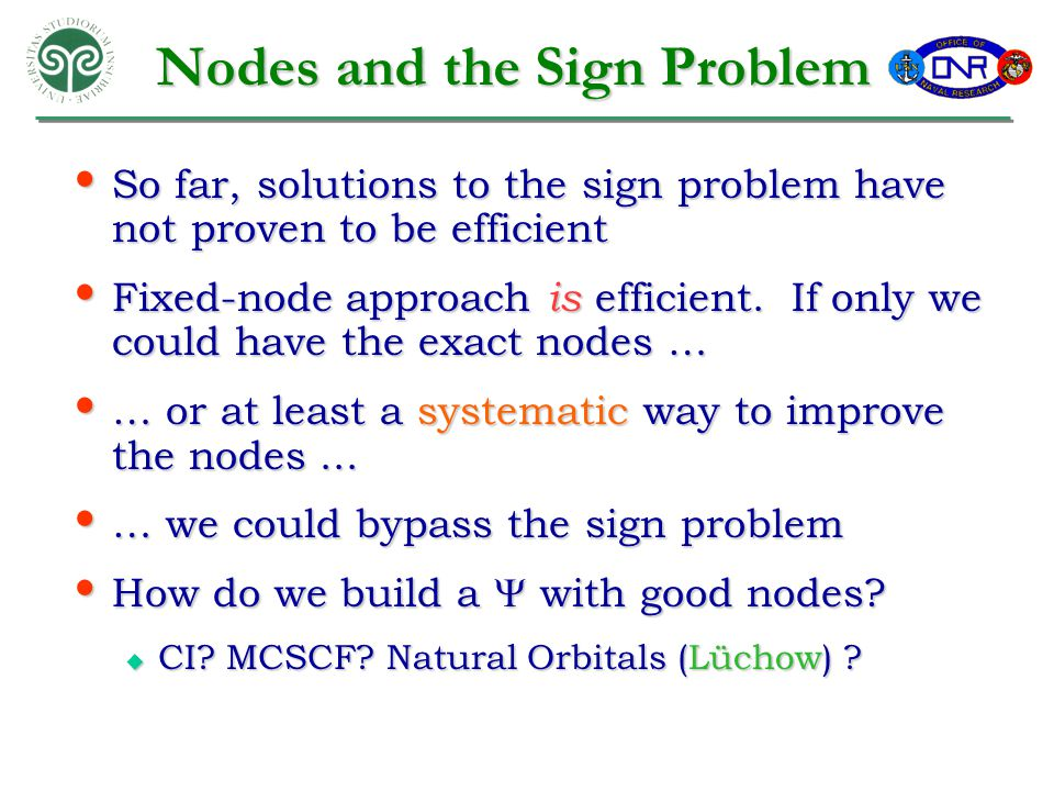 Nodes and the Sign Problem So far, solutions to the sign problem have not proven to be efficient So far, solutions to the sign problem have not proven to be efficient Fixed-node approach is efficient.