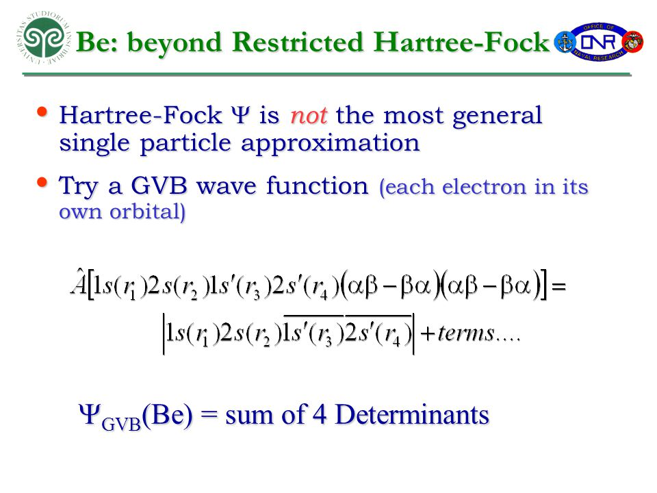 Be: beyond Restricted Hartree-Fock Hartree-Fock  is not the most general single particle approximation Hartree-Fock  is not the most general single particle approximation Try a GVB wave function (each electron in its own orbital) Try a GVB wave function (each electron in its own orbital)  GVB (Be) = sum of 4 Determinants