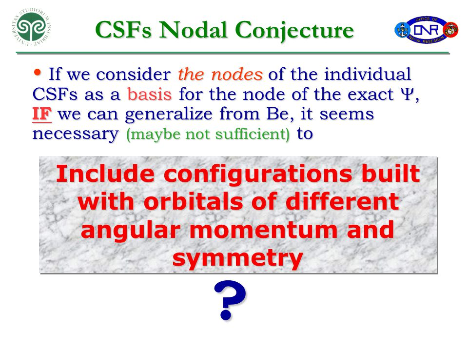 CSFs Nodal Conjecture Include configurations built with orbitals of different angular momentum and symmetry If we consider the nodes of the individual CSFs as a basis for the node of the exact , IF we can generalize from Be, it seems necessary (maybe not sufficient) to If we consider the nodes of the individual CSFs as a basis for the node of the exact , IF we can generalize from Be, it seems necessary (maybe not sufficient) to ?