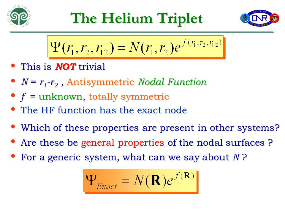 The Helium Triplet This is NOT trivial This is NOT trivial N = r 1 -r 2, Antisymmetric Nodal Function N = r 1 -r 2, Antisymmetric Nodal Function f = unknown, totally symmetric f = unknown, totally symmetric The HF function has the exact node The HF function has the exact node Which of these properties are present in other systems.