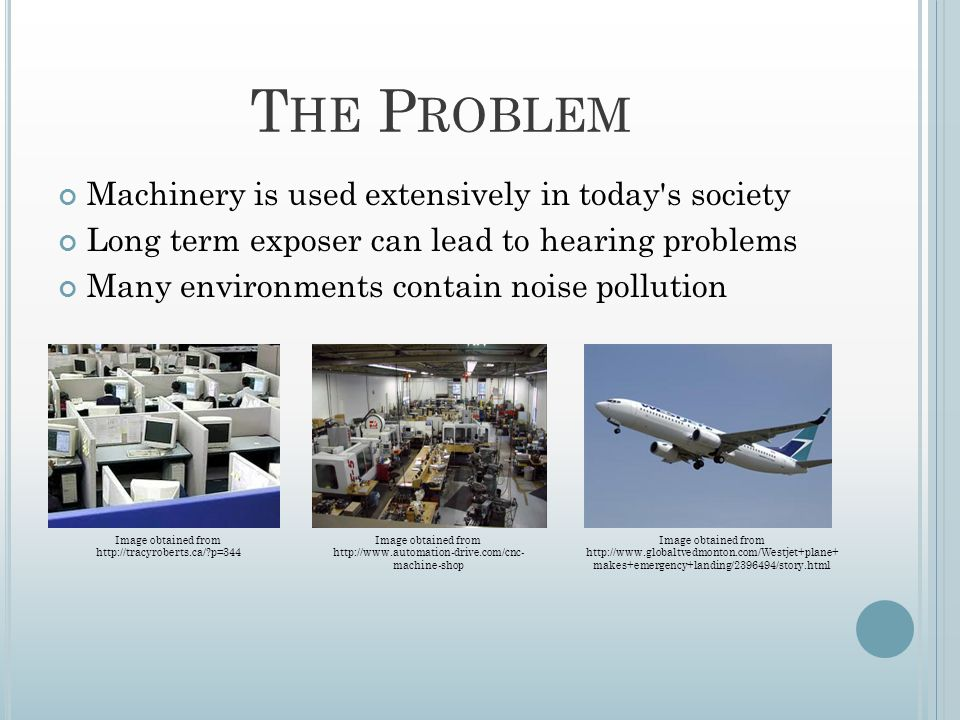 T HE P ROBLEM Machinery is used extensively in today s society Long term exposer can lead to hearing problems Many environments contain noise pollution Image obtained from http://www.globaltvedmonton.com/Westjet+plane+ makes+emergency+landing/2396494/story.html Image obtained from http://www.automation-drive.com/cnc- machine-shop Image obtained from http://tracyroberts.ca/ p=344