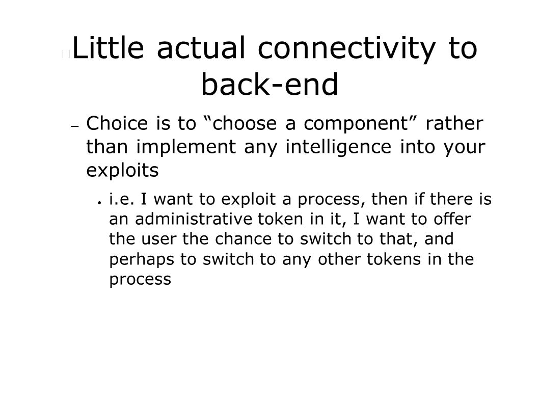 Little actual connectivity to back-end – Choice is to choose a component rather than implement any intelligence into your exploits ● i.e.