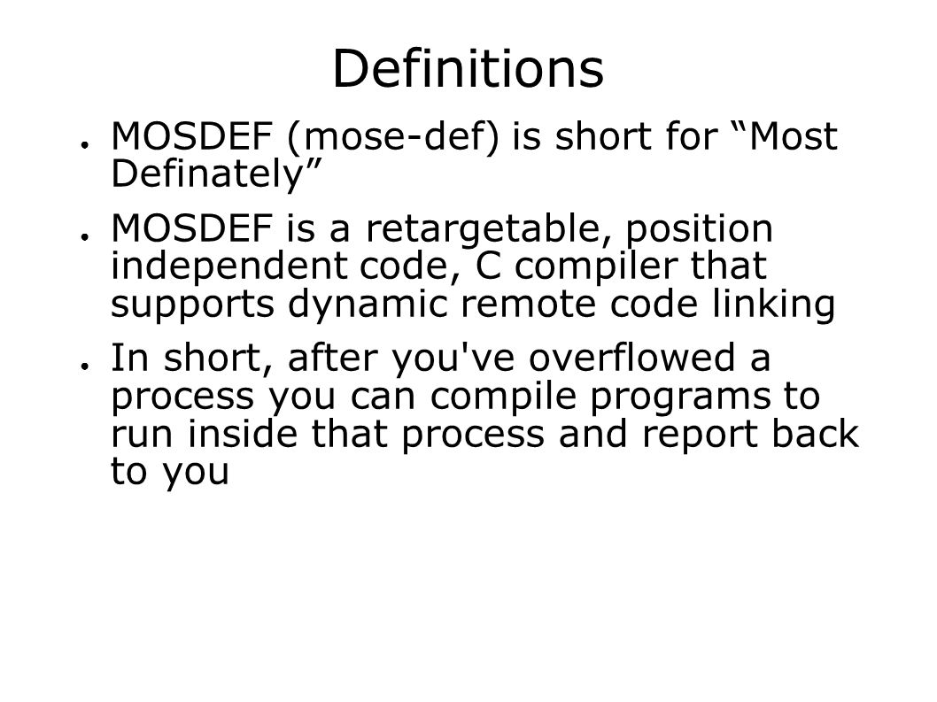 Definitions ● MOSDEF (mose-def) is short for Most Definately ● MOSDEF is a retargetable, position independent code, C compiler that supports dynamic remote code linking ● In short, after you ve overflowed a process you can compile programs to run inside that process and report back to you