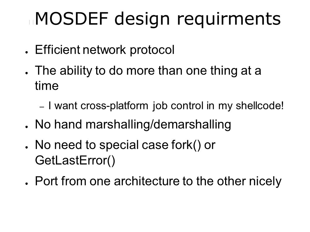 MOSDEF design requirments ● Efficient network protocol ● The ability to do more than one thing at a time – I want cross-platform job control in my shellcode.